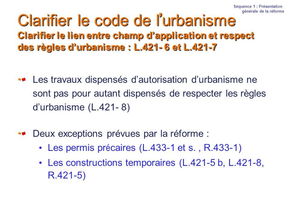 Clarifier le code de l urbanisme Clarifier le lien entre champ dapplication et respect des règles durbanisme : L.421- 6 et L.421-7 Les travaux dispens