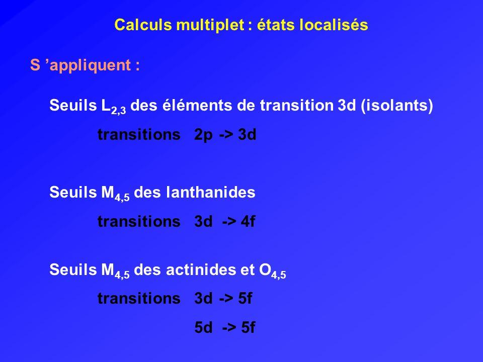 Calculs multiplet : états localisés S appliquent : Seuils L 2,3 des éléments de transition 3d (isolants) transitions 2p -> 3d Seuils M 4,5 des lanthan