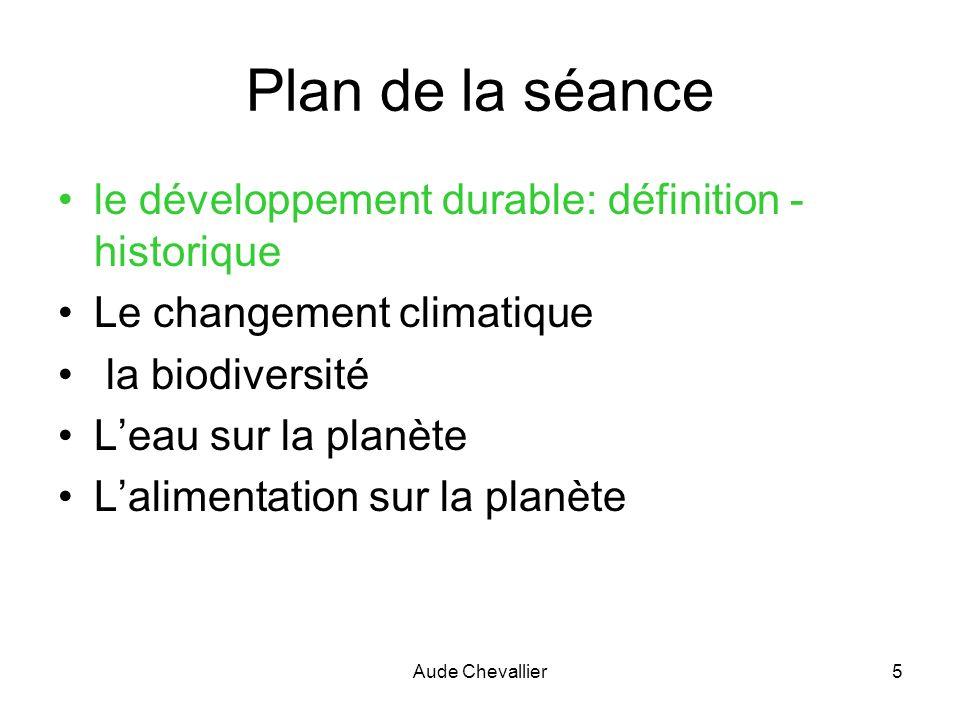 Aude Chevallier5 Plan de la séance le développement durable: définition - historique Le changement climatique la biodiversité Leau sur la planète Lali