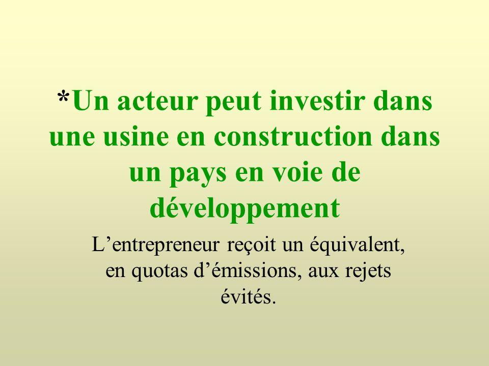 *Un acteur peut investir dans une usine en construction dans un pays en voie de développement Lentrepreneur reçoit un équivalent, en quotas démissions