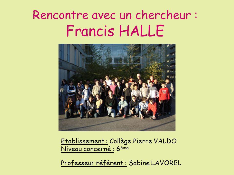 Rencontre avec un chercheur : Francis HALLE Etablissement : Collège Pierre VALDO Niveau concerné : 6 ème Professeur référent : Sabine LAVOREL