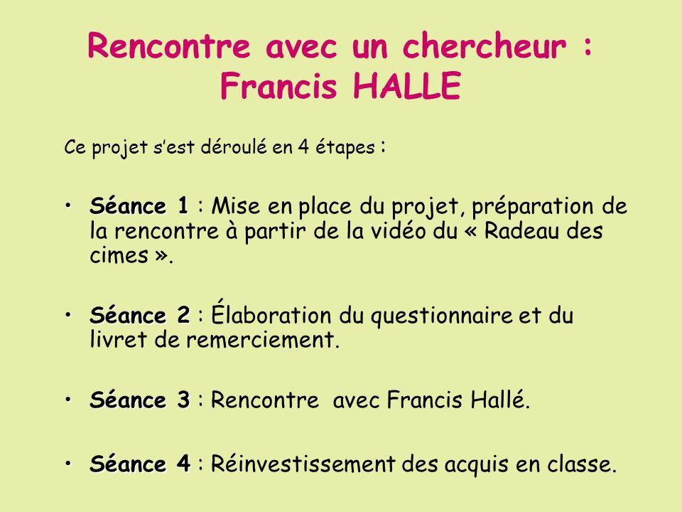 Rencontre avec un chercheur : Francis HALLE Ce projet sest déroulé en 4 étapes : Séance 1Séance 1 : Mise en place du projet, préparation de la rencont