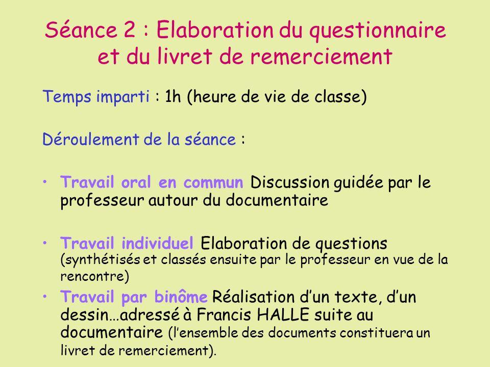 Séance 3 : Rencontre avec Francis Hallé Temps imparti : 2 h 30 (aménagement de lemploi du temps) Déroulement de la séance : Prise de contact et présentation à partir des questions des élèves I.