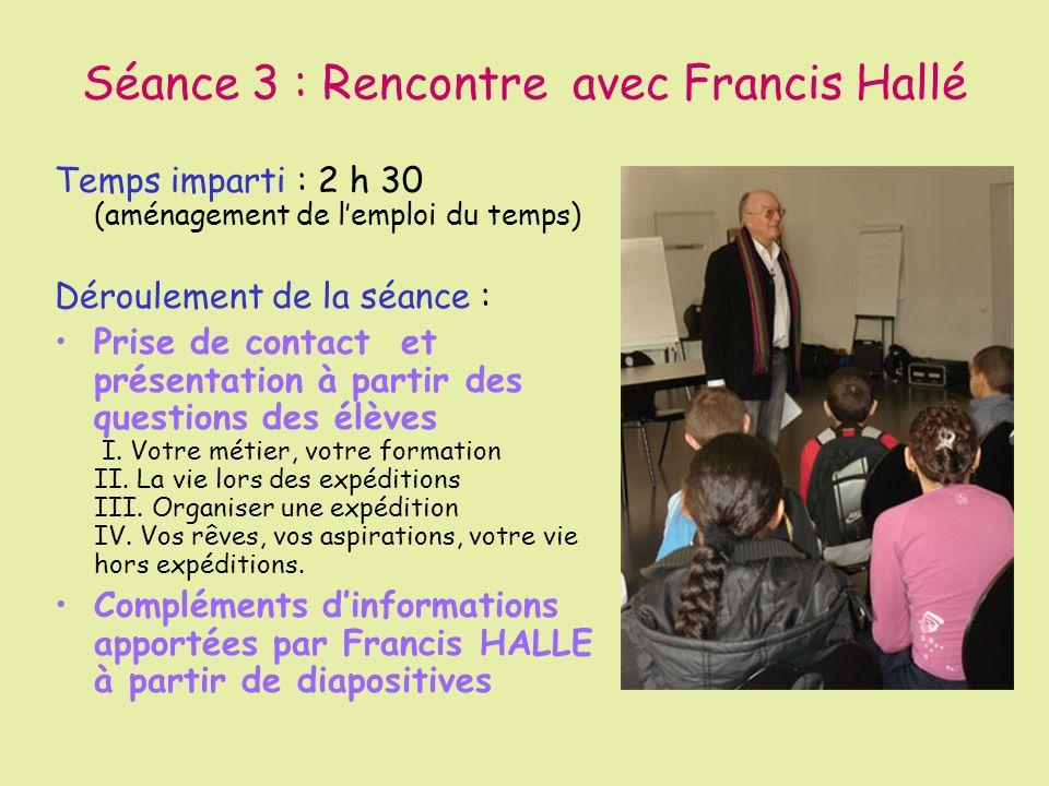 Séance 3 : Rencontre avec Francis Hallé Temps imparti : 2 h 30 (aménagement de lemploi du temps) Déroulement de la séance : Prise de contact et présen