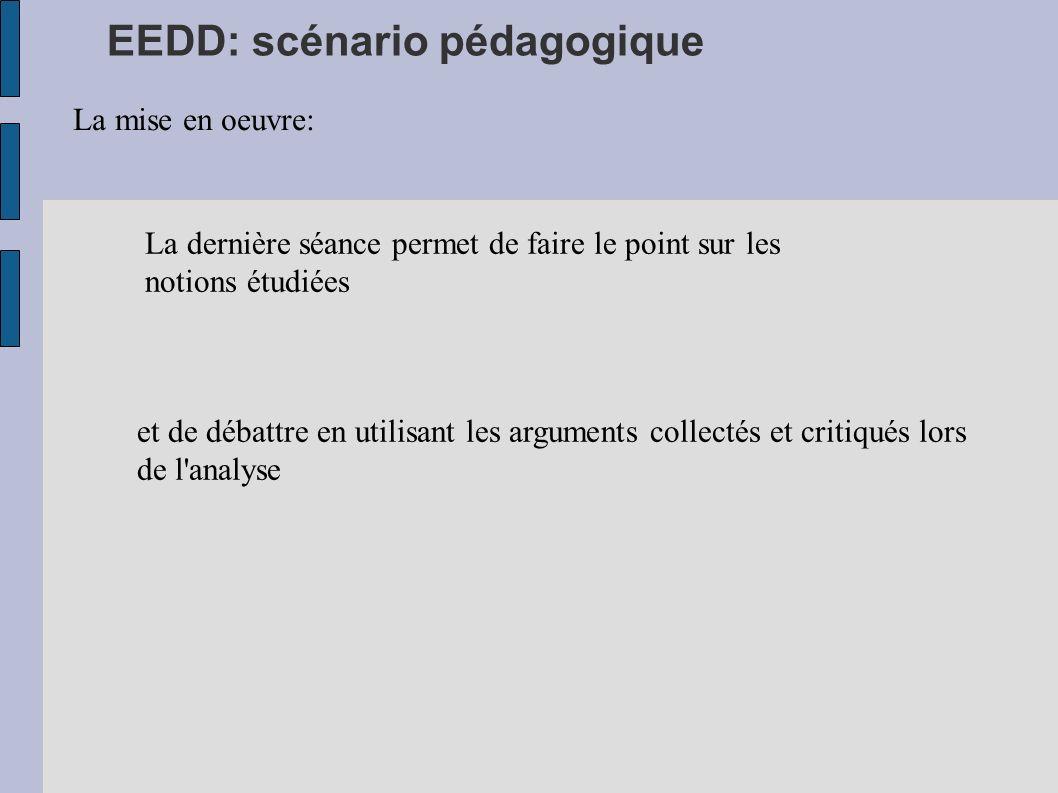 EEDD: scénario pédagogique La mise en oeuvre: La dernière séance permet de faire le point sur les notions étudiées et de débattre en utilisant les arg