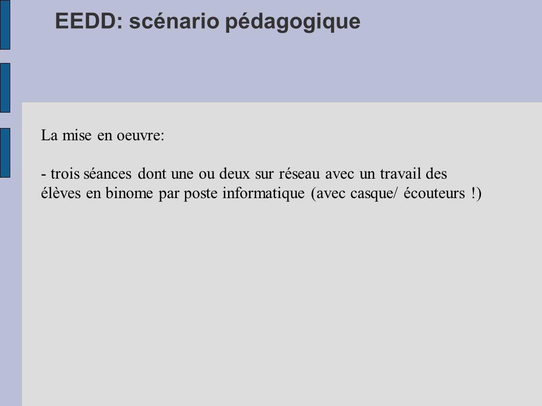 EEDD: scénario pédagogique La mise en oeuvre: - trois séances dont une ou deux sur réseau avec un travail des élèves en binome par poste informatique