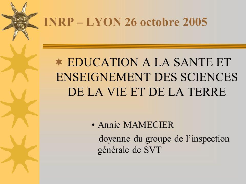 INRP – LYON 26 octobre 2005 EDUCATION A LA SANTE ET ENSEIGNEMENT DES SCIENCES DE LA VIE ET DE LA TERRE Annie MAMECIER doyenne du groupe de linspection générale de SVT