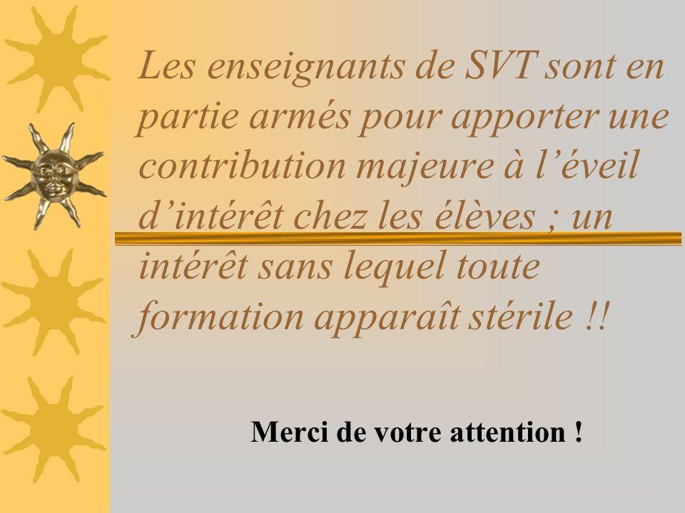 Les enseignants de SVT sont en partie armés pour apporter une contribution majeure à léveil dintérêt chez les élèves ; un intérêt sans lequel toute formation apparaît stérile !.