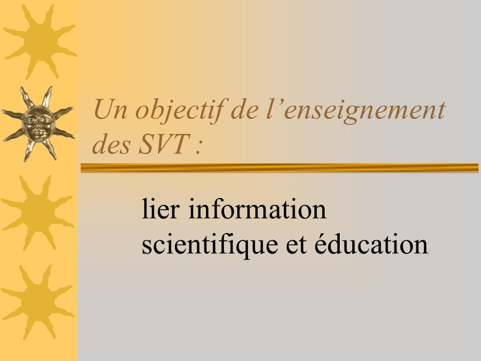 Un objectif de lenseignement des SVT : lier information scientifique et éducation
