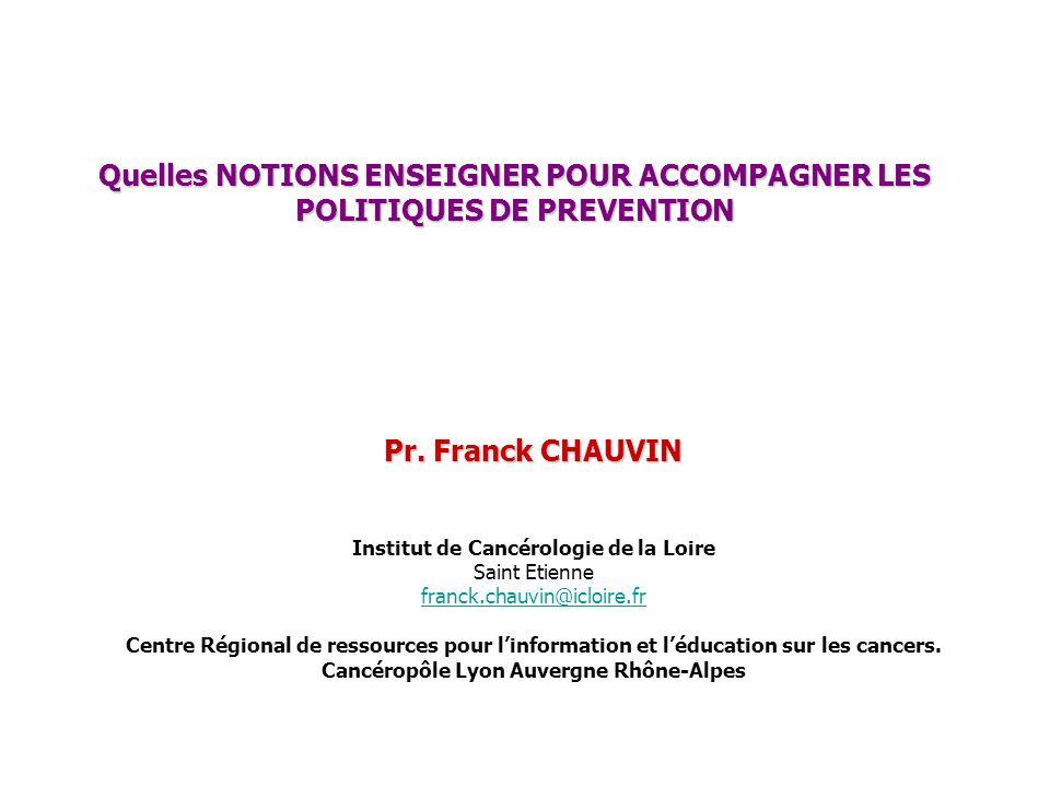 Quelles NOTIONS ENSEIGNER POUR ACCOMPAGNER LES POLITIQUES DE PREVENTION Pr. Franck CHAUVIN Institut de Cancérologie de la Loire Saint Etienne franck.c