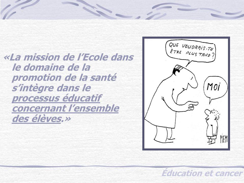 Éducation et cancer «La mission de lEcole dans le domaine de la promotion de la santé sintègre dans le processus éducatif concernant lensemble des élèves.»