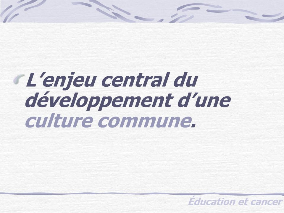 Éducation et cancer Lenjeu central du développement dune culture commune.