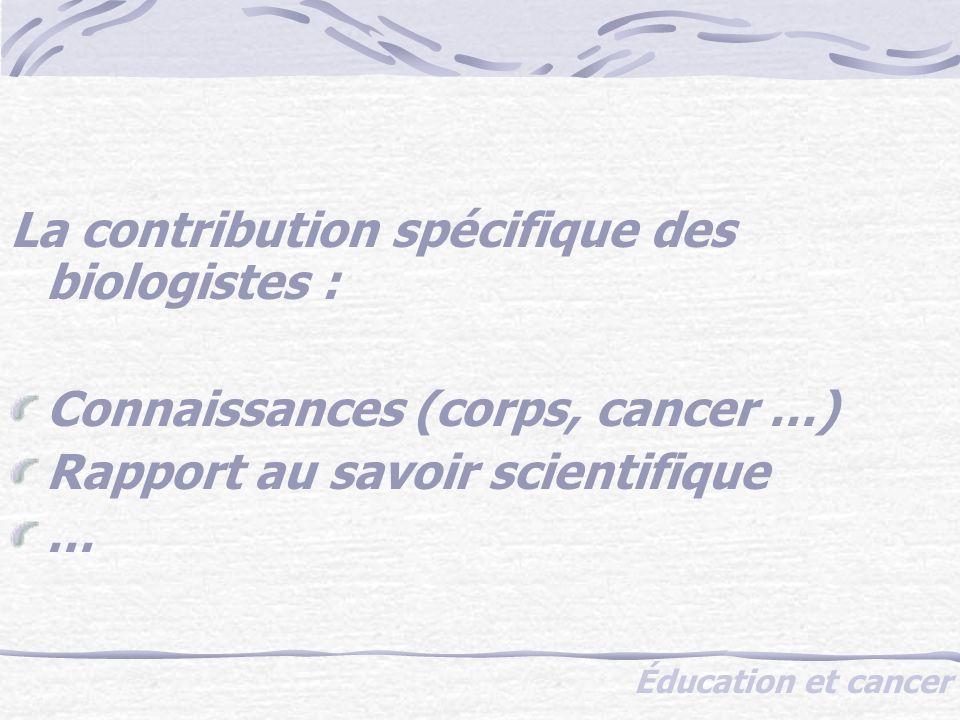 Éducation et cancer La contribution spécifique des biologistes : Connaissances (corps, cancer …) Rapport au savoir scientifique …