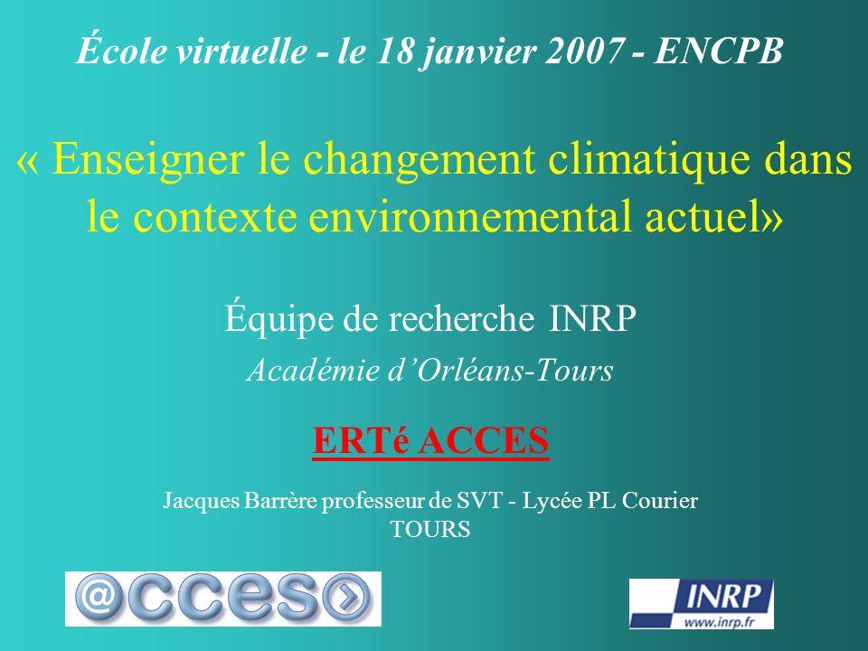 « Enseigner le changement climatique dans le contexte environnemental actuel» Équipe de recherche INRP Académie dOrléans-Tours ERTé ACCES Jacques Barr