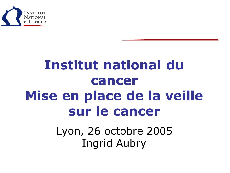 Institut national du cancer Mise en place de la veille sur le cancer Lyon, 26 octobre 2005 Ingrid Aubry