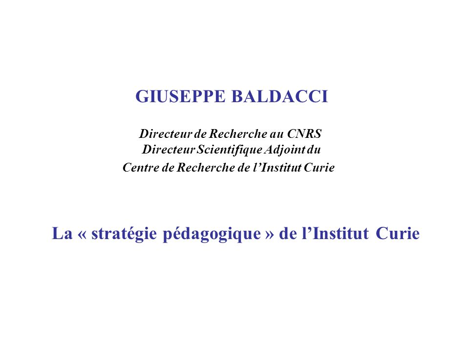 GIUSEPPE BALDACCI Directeur de Recherche au CNRS Directeur Scientifique Adjoint du Centre de Recherche de lInstitut Curie La « stratégie pédagogique »