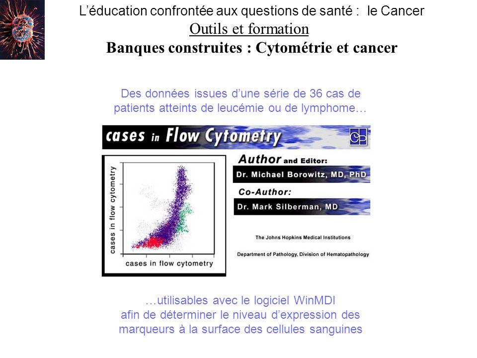Léducation confrontée aux questions de santé : le Cancer Outils et formation Banques construites : Cytométrie et cancer Des données issues dune série