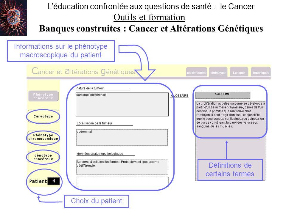 Nom de la banqueAdresse du siteMéthode utilisée The cancer Genome Anatomy Projectcancer Genome Anatomy Project http://cgap.nci.nih.govMéthode SAGE : Serial Analysis of Gene Expression Genexplorer http://genome- www.standford.edu/ sarcoma/ Puces à ADN Léducation confrontée aux questions de santé : le Cancer Outils et formation / Banque de données en ligne Score Santéhttp://www.fnors.org/S core/accueil.htm Epidémiologie