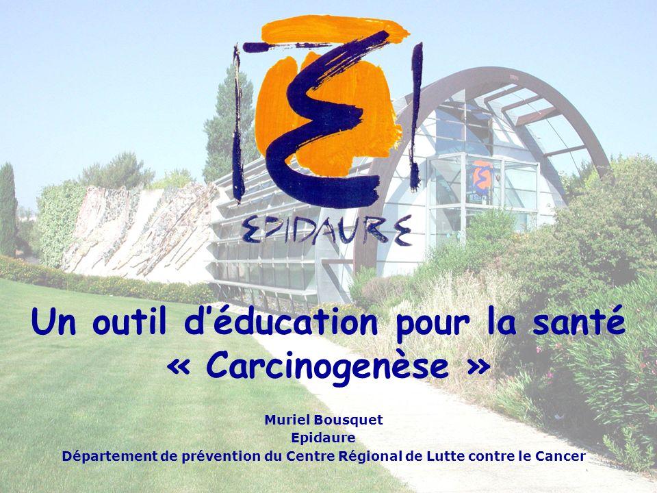 Un outil déducation pour la santé « Carcinogenèse » Muriel Bousquet Epidaure Département de prévention du Centre Régional de Lutte contre le Cancer