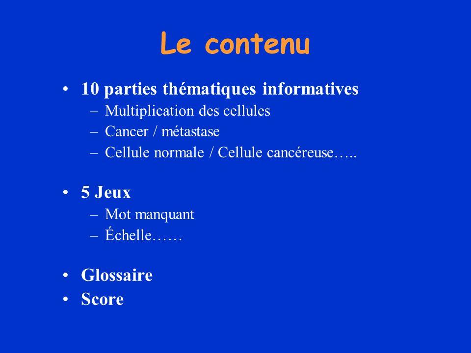 Le contenu 10 parties thématiques informatives –Multiplication des cellules –Cancer / métastase –Cellule normale / Cellule cancéreuse….. 5 Jeux –Mot m