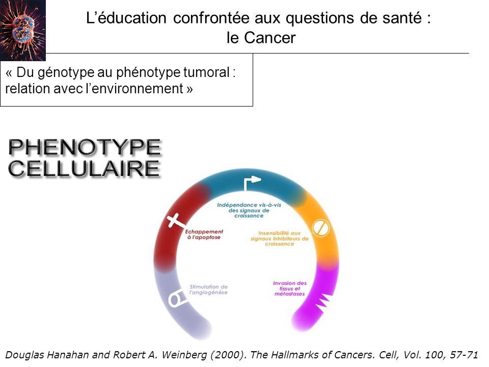 Léducation confrontée aux questions de santé : le Cancer « Du génotype au phénotype tumoral : relation avec lenvironnement » Douglas Hanahan and Robert A.