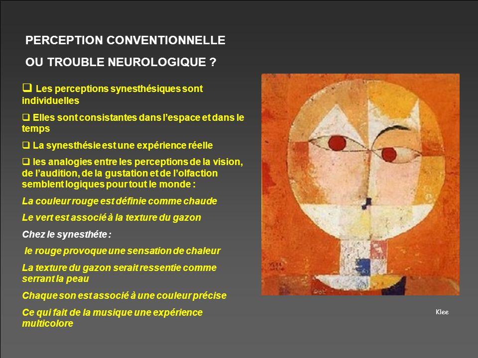 Klee PERCEPTION CONVENTIONNELLE OU TROUBLE NEUROLOGIQUE ? Les perceptions synesthésiques sont individuelles Elles sont consistantes dans lespace et da