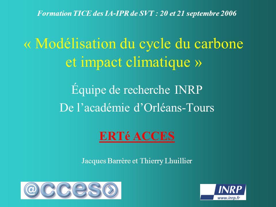 « Modélisation du cycle du carbone et impact climatique » Équipe de recherche INRP De lacadémie dOrléans-Tours ERTé ACCES Jacques Barrère et Thierry Lhuillier Formation TICE des IA-IPR de SVT : 20 et 21 septembre 2006