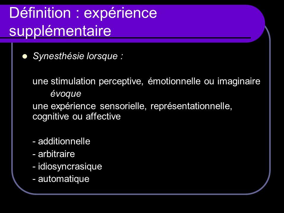 Définition : expérience supplémentaire Synesthésie lorsque : une stimulation perceptive, émotionnelle ou imaginaire évoque une expérience sensorielle,