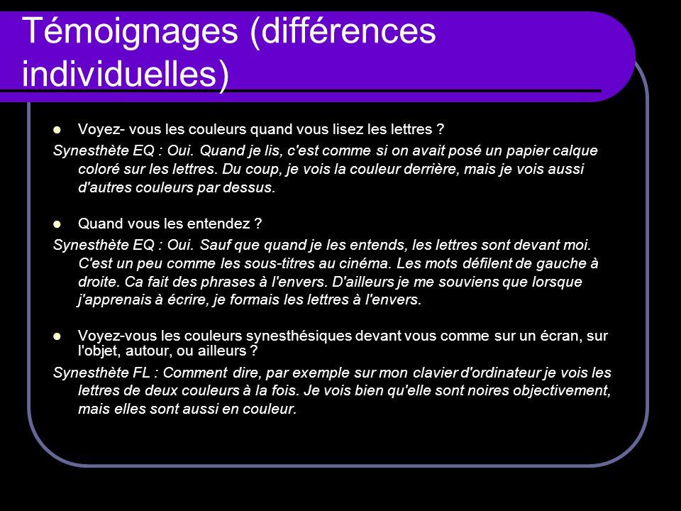 Témoignages (différences individuelles) Voyez- vous les couleurs quand vous lisez les lettres ? Synesthète EQ : Oui. Quand je lis, c'est comme si on a