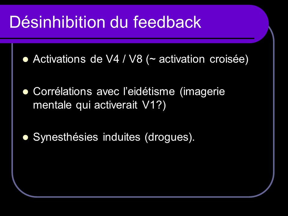 Désinhibition du feedback Activations de V4 / V8 (~ activation croisée) Corrélations avec leidétisme (imagerie mentale qui activerait V1?) Synesthésie