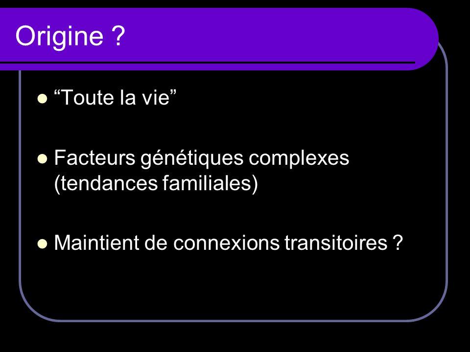 Origine ? Toute la vie Facteurs génétiques complexes (tendances familiales) Maintient de connexions transitoires ?