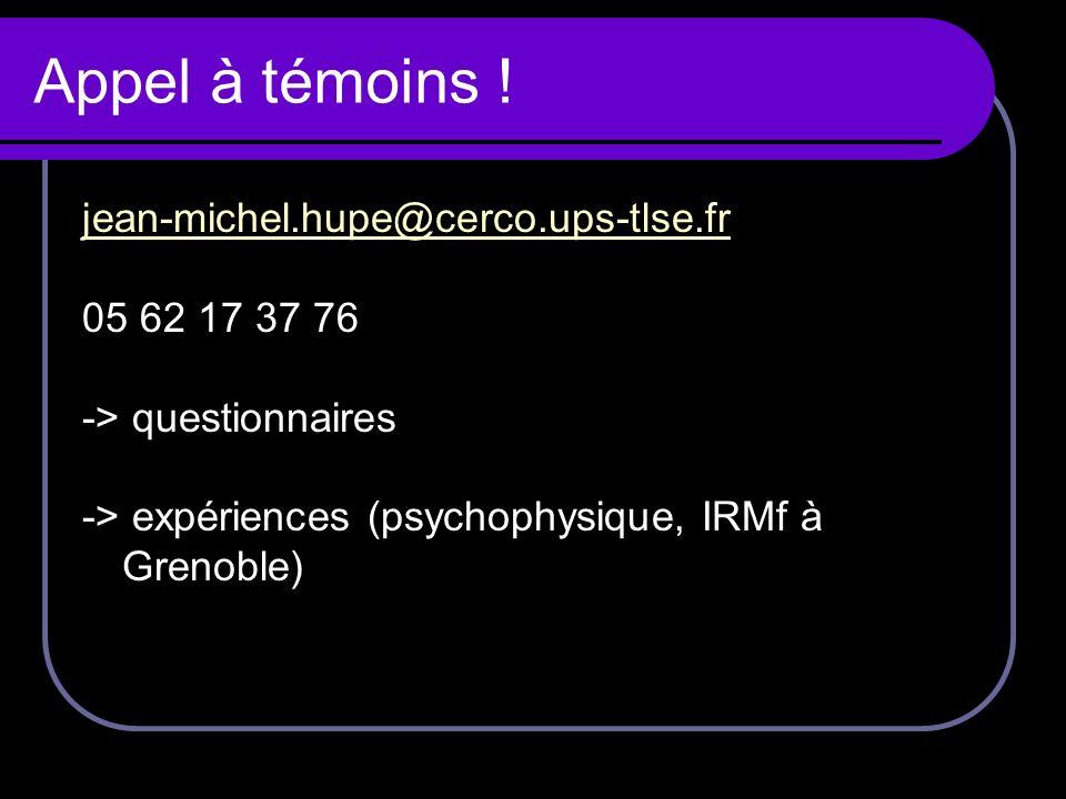 Appel à témoins ! jean-michel.hupe@cerco.ups-tlse.fr 05 62 17 37 76 -> questionnaires -> expériences (psychophysique, IRMf à Grenoble)