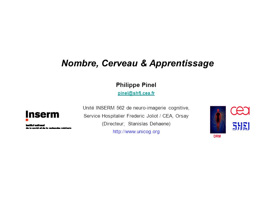 Nombre, Cerveau & Apprentissage Philippe Pinel pinel@shfj.cea.fr Unité INSERM 562 de neuro-imagerie cognitive, Service Hospitalier Frederic Joliot / C