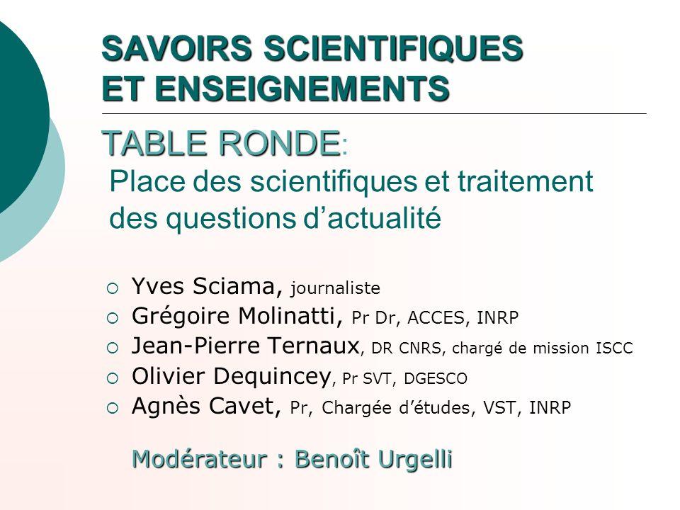 SAVOIRS SCIENTIFIQUES ET ENSEIGNEMENTS TABLE RONDE SAVOIRS SCIENTIFIQUES ET ENSEIGNEMENTS TABLE RONDE : Place des scientifiques et traitement des ques
