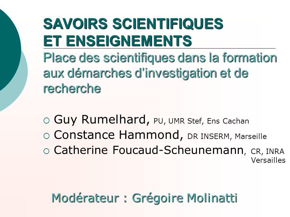SAVOIRS SCIENTIFIQUES ET ENSEIGNEMENTS Place des scientifiques dans la formation aux démarches dinvestigation et de recherche Guy Rumelhard, PU, UMR S