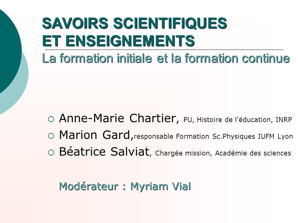 SAVOIRS SCIENTIFIQUES ET ENSEIGNEMENTS La formation initiale et la formation continue Anne-Marie Chartier, PU, Histoire de léducation, INRP Marion Gar