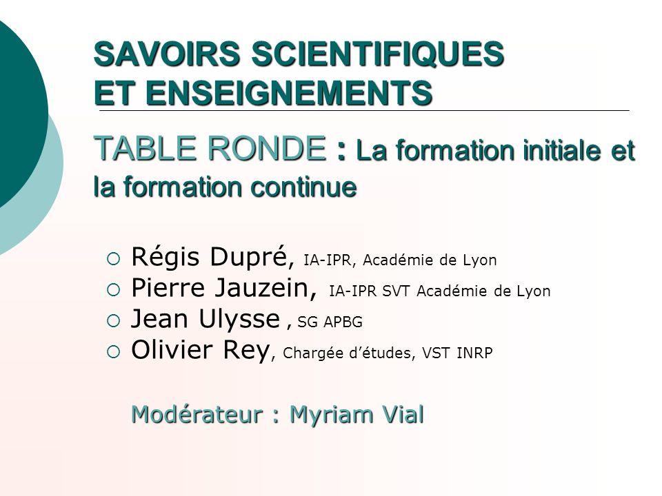 SAVOIRS SCIENTIFIQUES ET ENSEIGNEMENTS TABLE RONDE : La formation initiale et la formation continue Régis Dupré, IA-IPR, Académie de Lyon Pierre Jauze