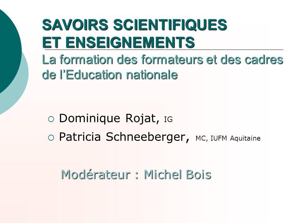 SAVOIRS SCIENTIFIQUES ET ENSEIGNEMENTS La formation des formateurs et des cadres de lEducation nationale Dominique Rojat, IG Patricia Schneeberger, MC
