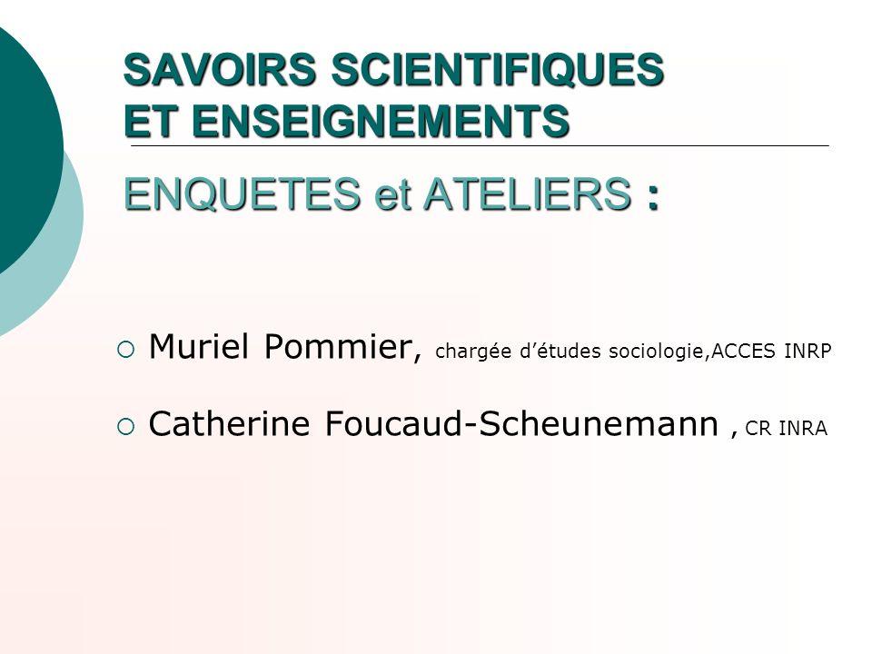 SAVOIRS SCIENTIFIQUES ET ENSEIGNEMENTS ENQUETES et ATELIERS : Muriel Pommier, chargée détudes sociologie,ACCES INRP Catherine Foucaud-Scheunemann, CR
