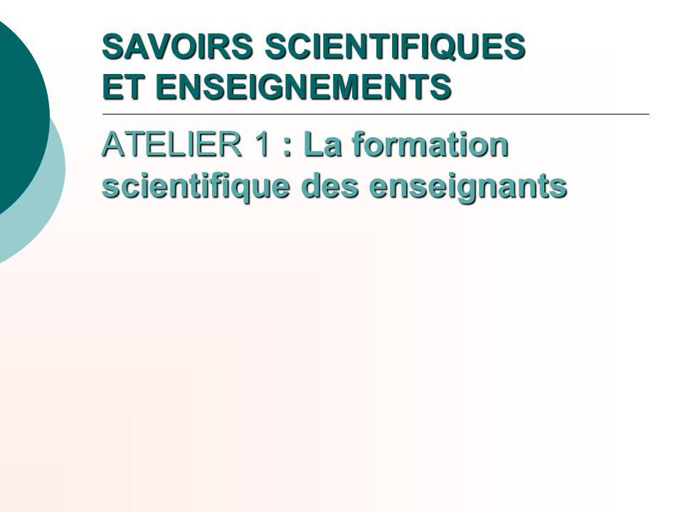 SAVOIRS SCIENTIFIQUES ET ENSEIGNEMENTS ATELIER 1 : La formation scientifique des enseignants