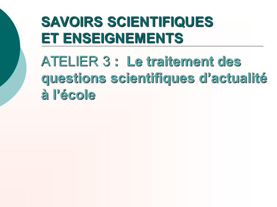 SAVOIRS SCIENTIFIQUES ET ENSEIGNEMENTS ATELIER 3 : Le traitement des questions scientifiques dactualité à lécole