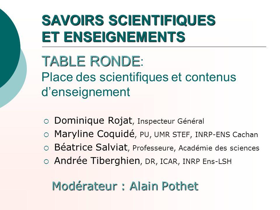 SAVOIRS SCIENTIFIQUES ET ENSEIGNEMENTS TABLE RONDE SAVOIRS SCIENTIFIQUES ET ENSEIGNEMENTS TABLE RONDE : Place des scientifiques et contenus denseignem