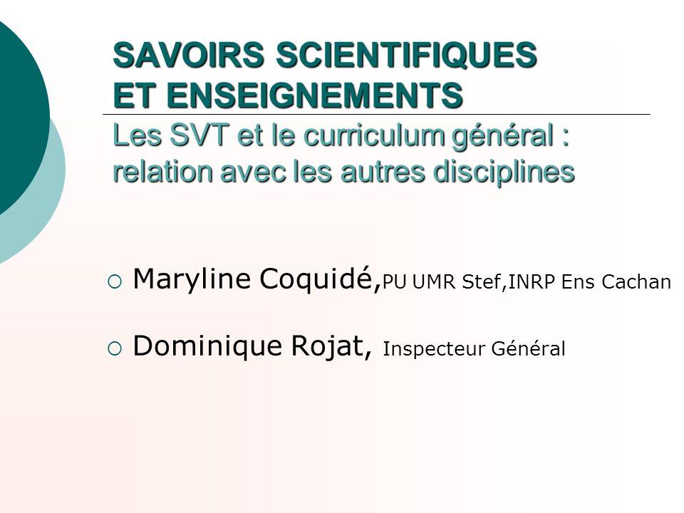 SAVOIRS SCIENTIFIQUES ET ENSEIGNEMENTS Les SVT et le curriculum général : relation avec les autres disciplines Maryline Coquidé, PU UMR Stef,INRP Ens