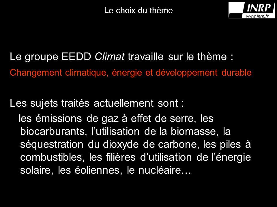 Le choix du thème Le groupe EEDD Climat travaille sur le thème : Changement climatique, énergie et développement durable Les sujets traités actuellement sont : les émissions de gaz à effet de serre, les biocarburants, lutilisation de la biomasse, la séquestration du dioxyde de carbone, les piles à combustibles, les filières dutilisation de lénergie solaire, les éoliennes, le nucléaire…