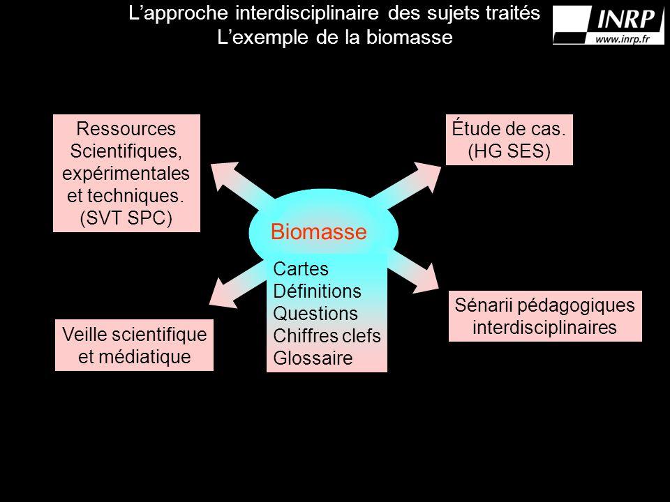 Lapproche interdisciplinaire des sujets traités Lexemple de la biomasse Biomasse Cartes Définitions Questions Chiffres clefs Glossaire Étude de cas.