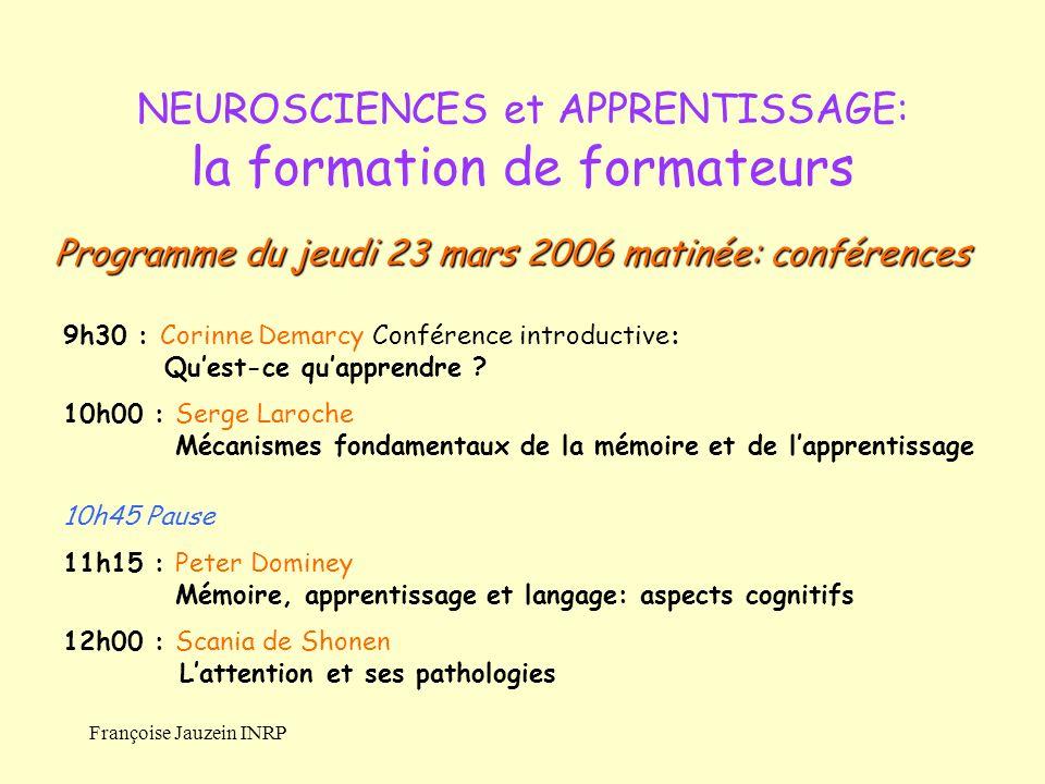 Françoise Jauzein INRP NEUROSCIENCES et APPRENTISSAGE: la formation de formateurs 9h30 : Corinne Demarcy Conférence introductive: Quest-ce quapprendre