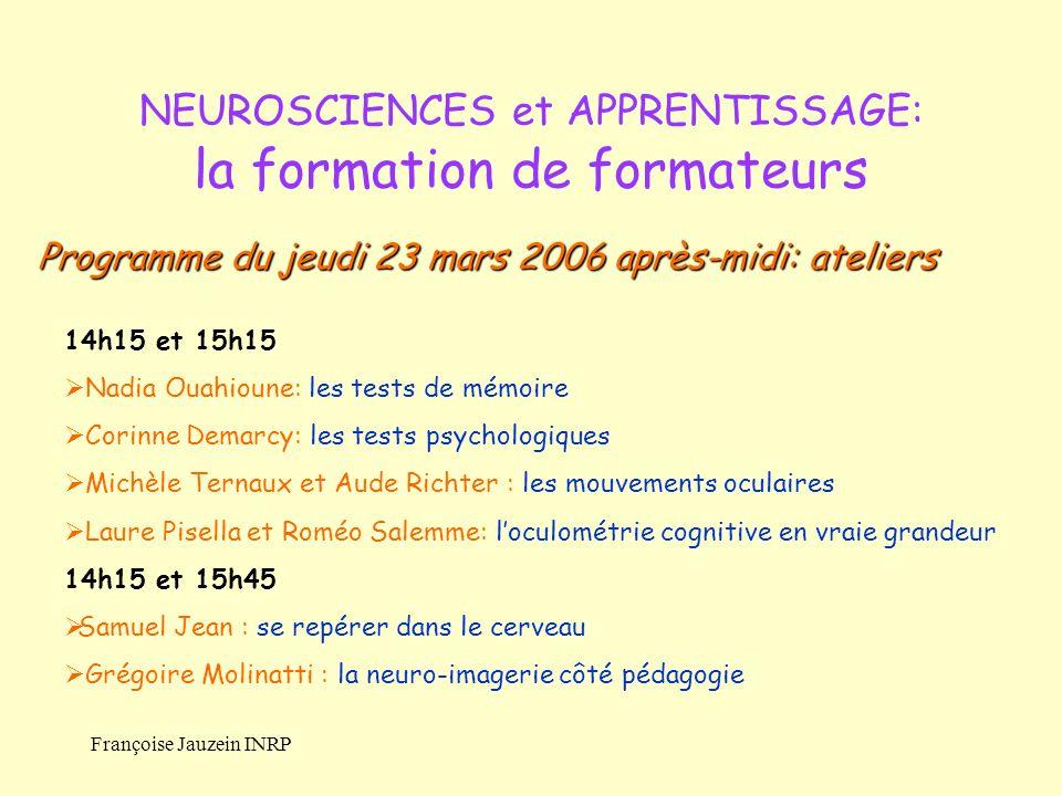 Françoise Jauzein INRP NEUROSCIENCES et APPRENTISSAGE: la formation de formateurs 14h15 et 15h15 Nadia Ouahioune: les tests de mémoire Corinne Demarcy