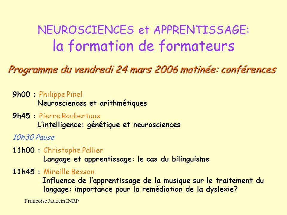 Françoise Jauzein INRP NEUROSCIENCES et APPRENTISSAGE: la formation de formateurs 9h00 : Philippe Pinel Neurosciences et arithmétiques 9h45 : Pierre R