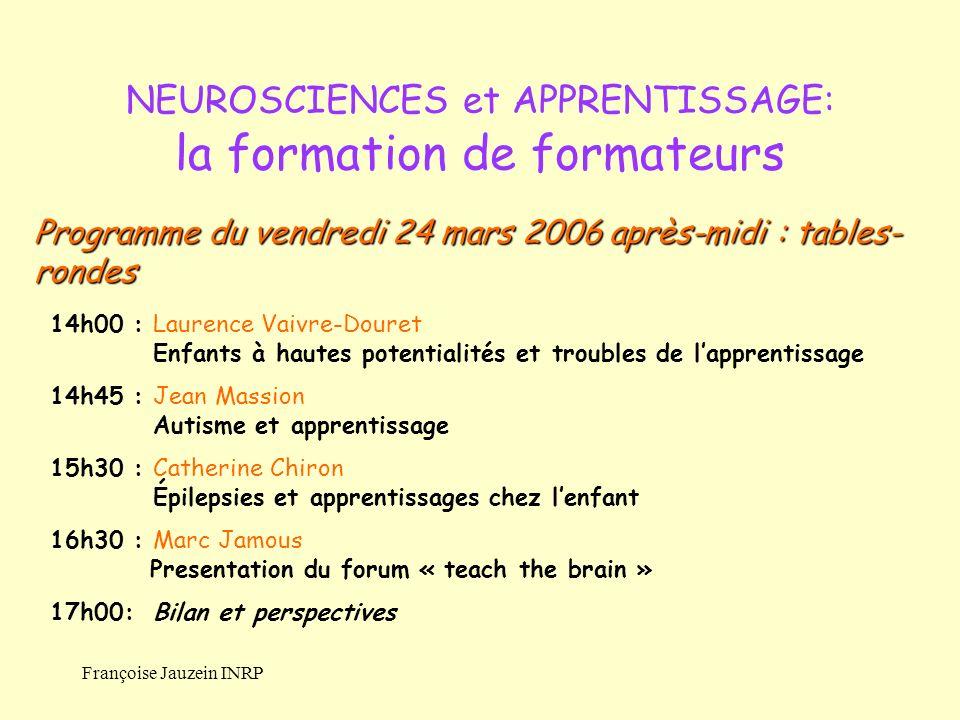 Françoise Jauzein INRP NEUROSCIENCES et APPRENTISSAGE: la formation de formateurs 14h00 : Laurence Vaivre-Douret Enfants à hautes potentialités et tro