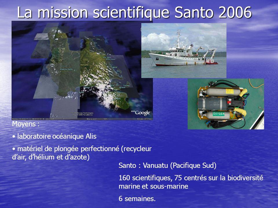 La mission scientifique Santo 2006 Moyens : laboratoire océanique Alis matériel de plongée perfectionné (recycleur dair, dhélium et dazote) Santo : Vanuatu (Pacifique Sud) 160 scientifiques, 75 centrés sur la biodiversité marine et sous-marine 6 semaines.